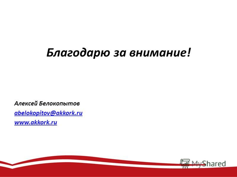 Благодарю за внимание! Алексей Белокопытов abelokopitov@akkork.ru www.akkork.ru