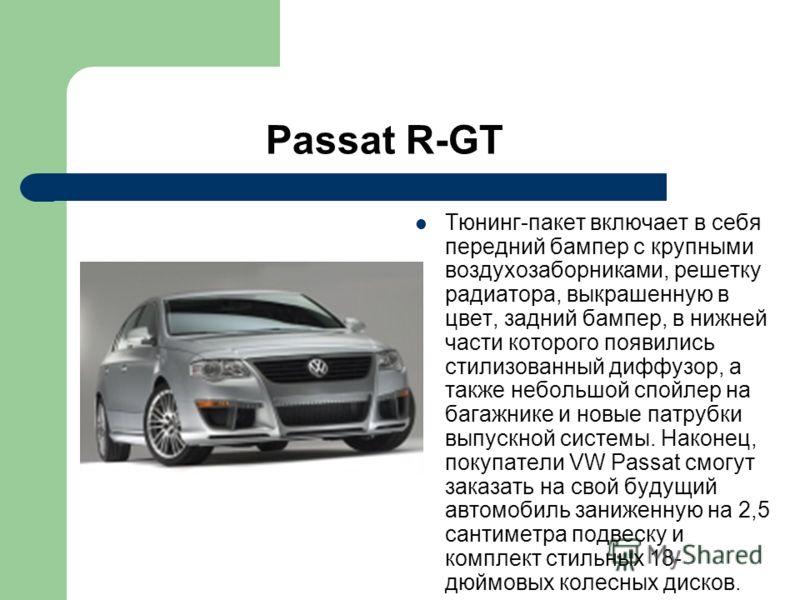 Passat R-GT Тюнинг-пакет включает в себя передний бампер с крупными воздухозаборниками, решетку радиатора, выкрашенную в цвет, задний бампер, в нижней части которого появились стилизованный диффузор, а также небольшой спойлер на багажнике и новые пат