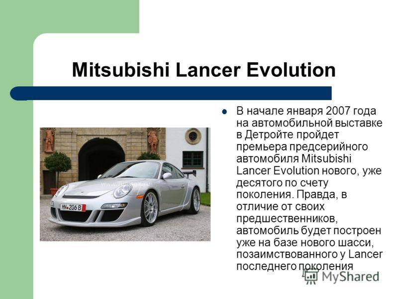 Mitsubishi Lancer Evolution В начале января 2007 года на автомобильной выставке в Детройте пройдет премьера предсерийного автомобиля Mitsubishi Lancer Evolution нового, уже десятого по счету поколения. Правда, в отличие от своих предшественников, авт
