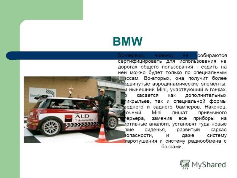 BMW Во-первых, новинку не собираются сертифицировать для использования на дорогах общего пользования - ездить на ней можно будет только по специальным трассам. Во-вторых, она получит более продвинутые аэродинамические элементы, чем нынешний Mini, уча