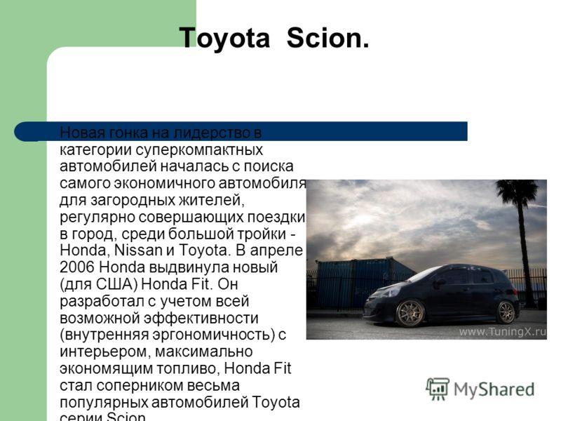 Toyota Scion. Новая гонка на лидерство в категории суперкомпактных автомобилей началась с поиска самого экономичного автомобиля для загородных жителей, регулярно совершающих поездки в город, среди большой тройки - Honda, Nissan и Toyota. В апреле 200