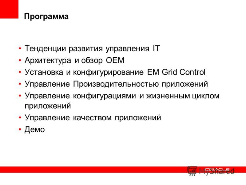 Программа Тенденции развития управления IT Архитектура и обзор OEM Установка и конфигурирование EM Grid Control Управление Производительностью приложений Управление конфигурациями и жизненным циклом приложений Управление качеством приложений Демо