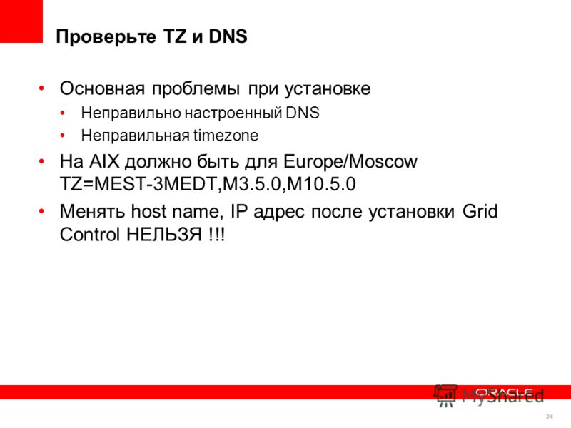 24 Основная проблемы при установке Неправильно настроенный DNS Неправильная timezone На AIX должно быть для Europe/Moscow TZ=MEST-3MEDT,M3.5.0,M10.5.0 Менять host name, IP адрес после установки Grid Control НЕЛЬЗЯ !!! Проверьте TZ и DNS