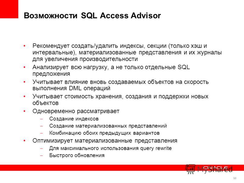 50 Возможности SQL Access Advisor Рекомендует создать/удалить индексы, секции (только хэш и интервальные), материализованные представления и их журналы для увеличения производительности Анализирует всю нагрузку, а не только отдельные SQL предложения