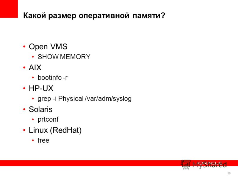 55 Какой размер оперативной памяти? Open VMS SHOW MEMORY AIX bootinfo -r HP-UX grep -i Physical /var/adm/syslog Solaris prtconf Linux (RedHat) free