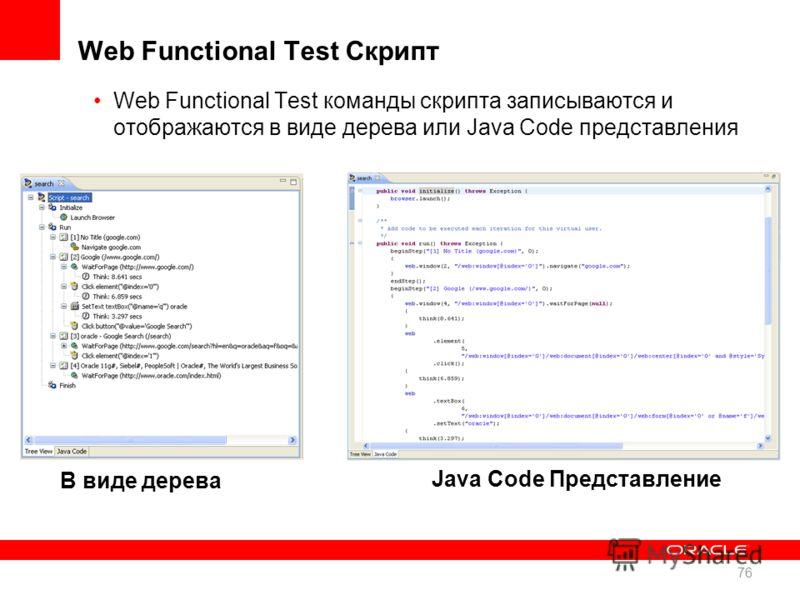 Web Functional Test Скрипт Web Functional Test команды скрипта записываются и отображаются в виде дерева или Java Code представления В виде дерева Java Code Представление 76