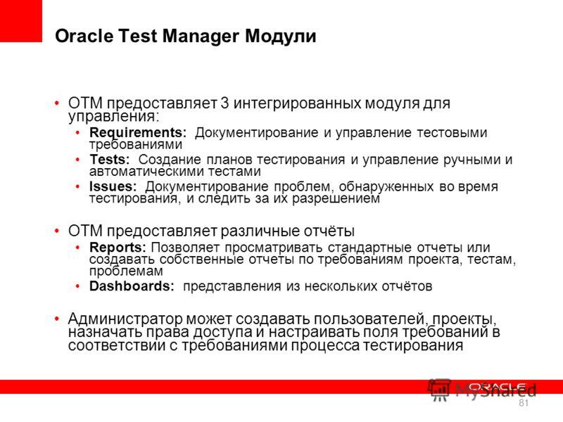Oracle Test Manager Модули OTM предоставляет 3 интегрированных модуля для управления: Requirements: Документирование и управление тестовыми требованиями Tests: Создание планов тестирования и управление ручными и автоматическими тестами Issues: Докуме
