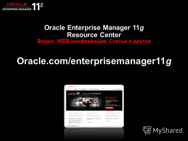 94 Closing Oracle Enterprise Manager 11g Resource Center Видео, WEB-конференции, Статьи и другое Oracle.com/enterprisemanager11g