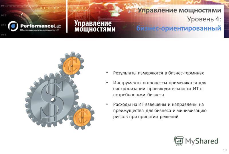 10 Управление мощностями Уровень 4: бизнес-ориентированный Результаты измеряются в бизнес-терминах Инструменты и процессы применяются для синхронизации производительности ИТ с потребностями бизнеса Расходы на ИТ взвешены и направлены на преимущества