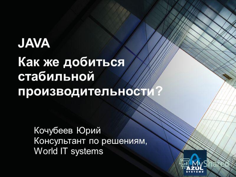 Кочубеев Юрий Консультант по решениям, World IT systems JAVA Как же добиться стабильной производительности?