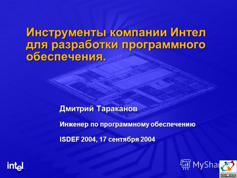 Инструменты компании Интел для разработки программного обеспечения. Дмитрий Тараканов Инженер по программному обеспечению ISDEF 2004, 17 сентября 2004