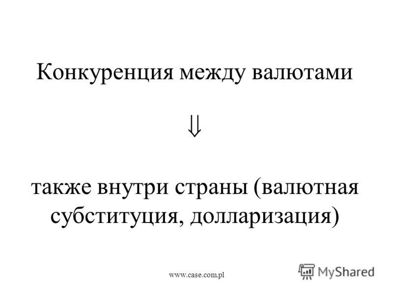 www.case.com.pl Конкуренция между валютами также внутри страны (валютная субституция, долларизация)