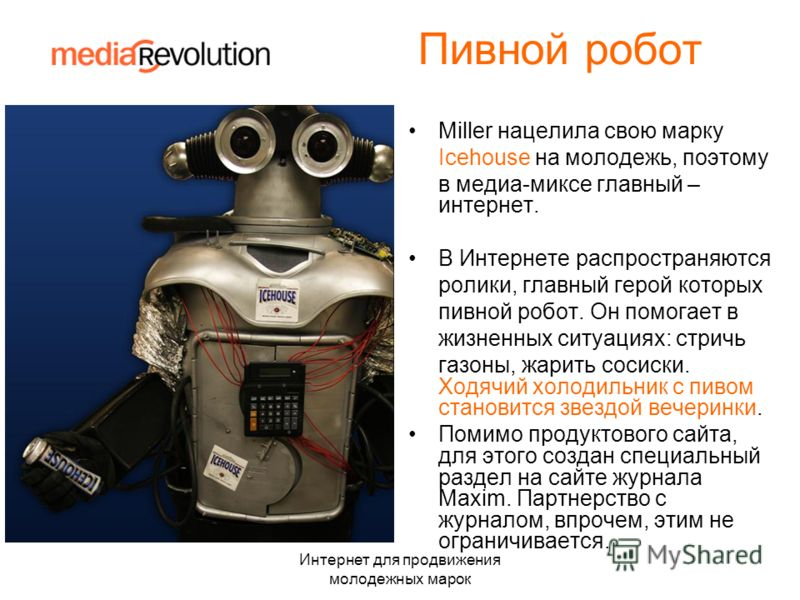 Интернет для продвижения молодежных марок Пивной робот Miller нацелила свою марку Icehouse на молодежь, поэтому в медиа-миксе главный – интернет. В Интернете распространяются ролики, главный герой которых пивной робот. Он помогает в жизненных ситуаци