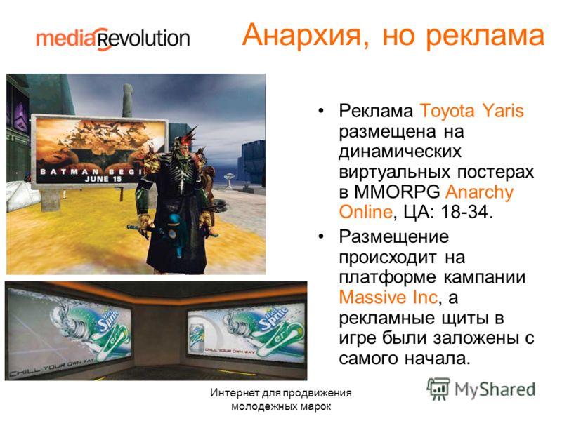 Интернет для продвижения молодежных марок Анархия, но реклама Реклама Toyota Yaris размещена на динамических виртуальных постерах в MMORPG Anarchy Online, ЦА: 18-34. Размещение происходит на платформе кампании Massive Inc, а рекламные щиты в игре был