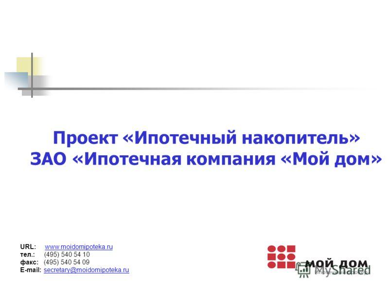 Проект «Ипотечный накопитель» ЗАО «Ипотечная компания «Мой дом» URL: www.moidomipoteka.ru тел.: (495) 540 54 10 факс: (495) 540 54 09 E-mail: secretary@moidomipoteka.ru