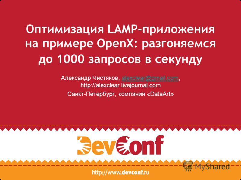 Оптимизация LAMP-приложения на примере OpenX: разгоняемся до 1000 запросов в секунду Александр Чистяков, alexclear@gmail.com, http://alexclear.livejournal.comalexclear@gmail.com Санкт-Петербург, компания «DataArt»