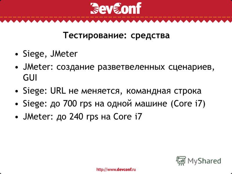 Тестирование: средства Siege, JMeter JMeter: создание разветвеленных сценариев, GUI Siege: URL не меняется, командная строка Siege: до 700 rps на одной машине (Core i7) JMeter: до 240 rps на Core i7