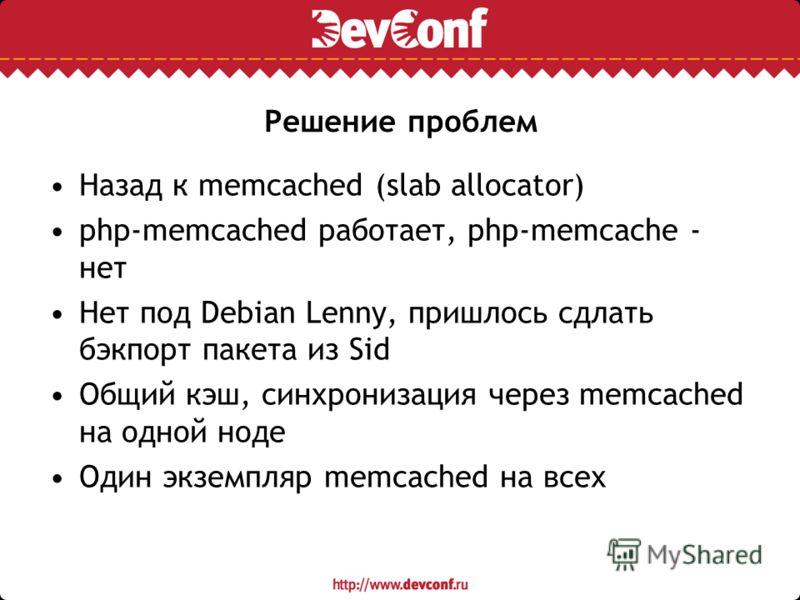Решение проблем Назад к memcached (slab allocator) php-memcached работает, php-memcache - нет Нет под Debian Lenny, пришлось сдлать бэкпорт пакета из Sid Общий кэш, синхронизация через memcached на одной ноде Один экземпляр memcached на всех
