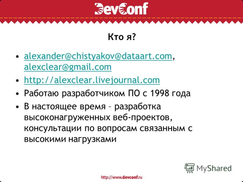Кто я? alexander@chistyakov@dataart.com, alexclear@gmail.comalexander@chistyakov@dataart.com alexclear@gmail.com http://alexclear.livejournal.com Работаю разработчиком ПО с 1998 года В настоящее время – разработка высоконагруженных веб-проектов, конс