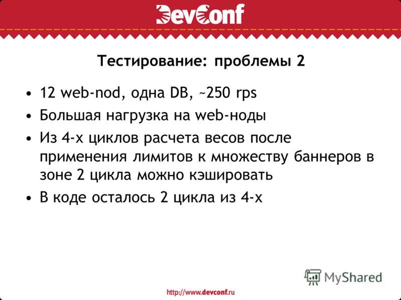 Тестирование: проблемы 2 12 web-nod, одна DB, ~250 rps Большая нагрузка на web-ноды Из 4-х циклов расчета весов после применения лимитов к множеству баннеров в зоне 2 цикла можно кэшировать В коде осталось 2 цикла из 4-х