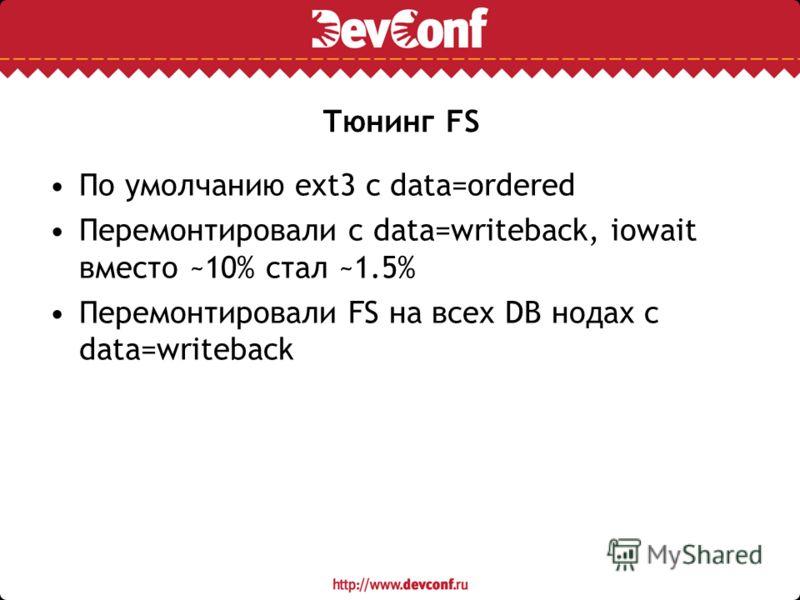 Тюнинг FS По умолчанию ext3 с data=ordered Перемонтировали с data=writeback, iowait вместо ~10% стал ~1.5% Перемонтировали FS на всех DB нодах с data=writeback