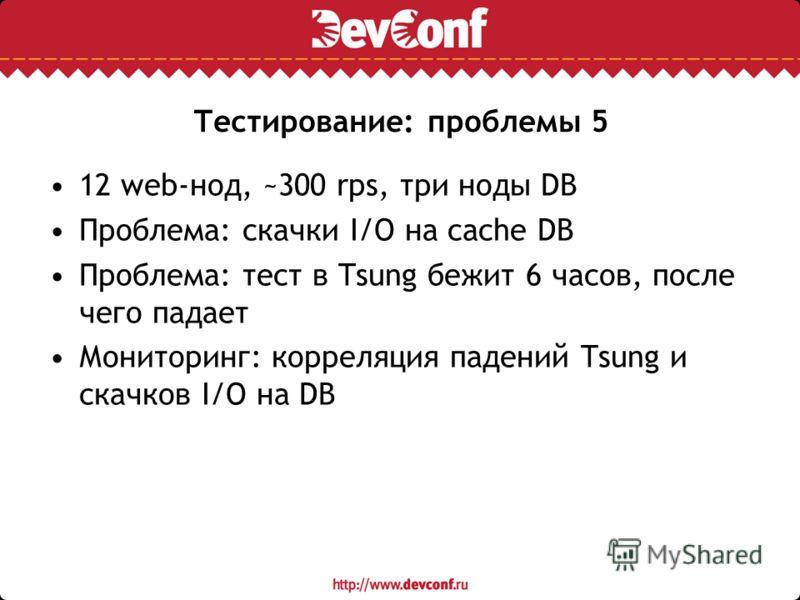Тестирование: проблемы 5 12 web-нод, ~300 rps, три ноды DB Проблема: скачки I/O на cache DB Проблема: тест в Tsung бежит 6 часов, после чего падает Мониторинг: корреляция падений Tsung и скачков I/O на DB