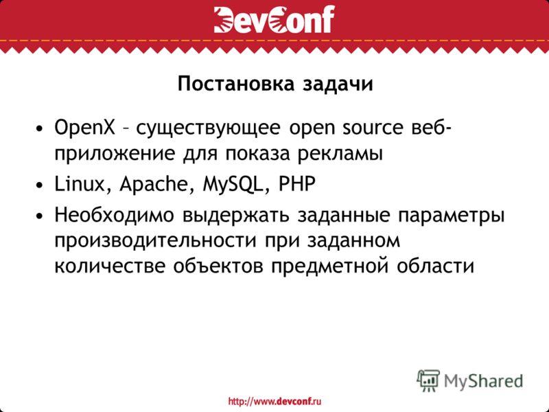 Постановка задачи OpenX – существующее open source веб- приложение для показа рекламы Linux, Apache, MySQL, PHP Необходимо выдержать заданные параметры производительности при заданном количестве объектов предметной области