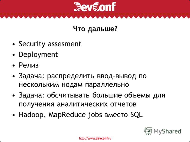 Что дальше? Security assesment Deployment Релиз Задача: распределить ввод-вывод по нескольким нодам параллельно Задача: обсчитывать большие объемы для получения аналитических отчетов Hadoop, MapReduce jobs вместо SQL