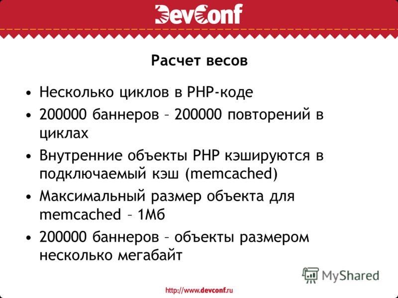 Расчет весов Несколько циклов в PHP-коде 200000 баннеров – 200000 повторений в циклах Внутренние объекты PHP кэшируются в подключаемый кэш (memcached) Максимальный размер объекта для memcached – 1Мб 200000 баннеров – объекты размером несколько мегаба
