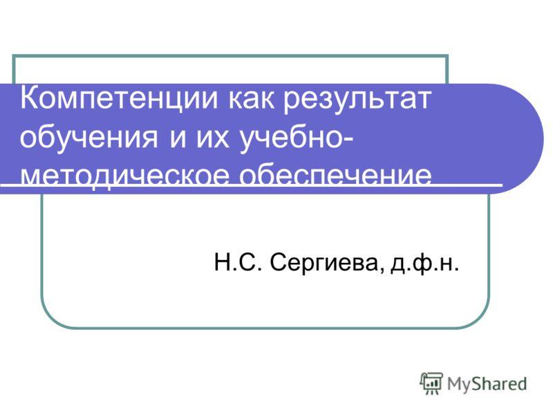 Компетенции как результат обучения и их учебно- методическое обеспечение Н.С. Сергиева, д.ф.н.