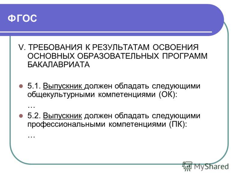 ФГОС V. ТРЕБОВАНИЯ К РЕЗУЛЬТАТАМ ОСВОЕНИЯ ОСНОВНЫХ ОБРАЗОВАТЕЛЬНЫХ ПРОГРАММ БАКАЛАВРИАТА 5.1. Выпускник должен обладать следующими общекультурными компетенциями (ОК): … 5.2. Выпускник должен обладать следующими профессиональными компетенциями (ПК): …