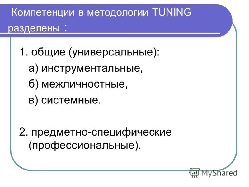 Компетенции в методологии TUNING разделены : 1. общие (универсальные): а) инструментальные, б) межличностные, в) системные. 2. предметно-специфические (профессиональные).
