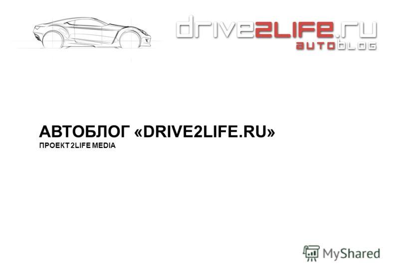 АВТОБЛОГ «DRIVE2LIFE.RU» ПРОЕКТ 2LIFE MEDIA