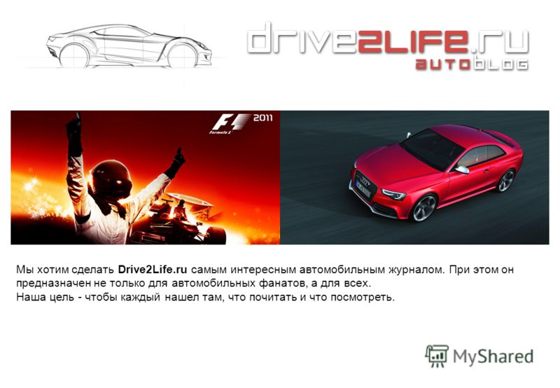 Мы хотим сделать Drive2Life.ru самым интересным автомобильным журналом. При этом он предназначен не только для автомобильных фанатов, а для всех. Наша цель - чтобы каждый нашел там, что почитать и что посмотреть.
