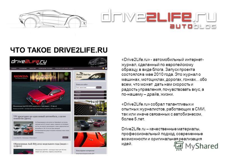 ЧТО ТАКОЕ DRIVE2LIFE.RU «Drive2Life.ru» - автомобильный интернет- журнал, сделанный по европейскому образцу, в виде блога. Запуск проекта состоялся в мае 2010 года. Это журнал о машинах, мотоциклах, дорогах, гонках…обо всем, что может дать нам скорос