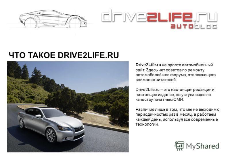 ЧТО ТАКОЕ DRIVE2LIFE.RU Drive2Life.ru не просто автомобильный сайт. Здесь нет советов по ремонту автомобилей или форума, отвлекающего внимание читателей. Drive2Life.ru – это настоящая редакция и настоящее издание, не уступающее по качеству печатным С