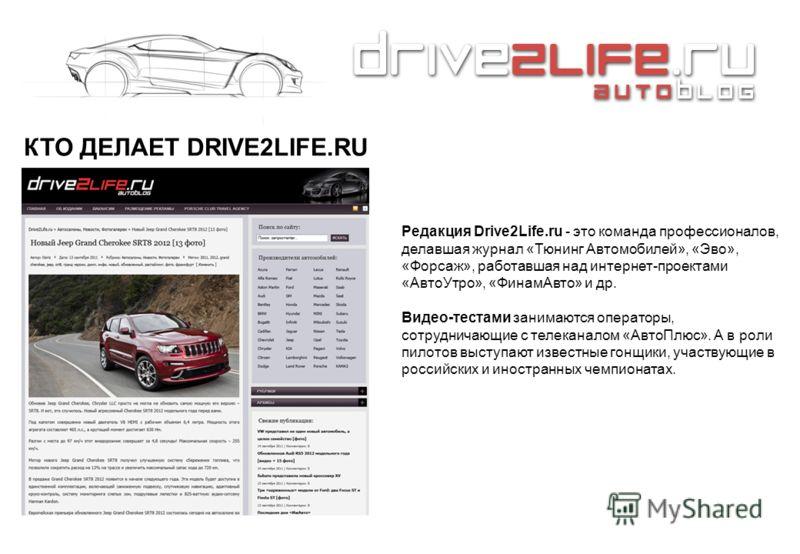 КТО ДЕЛАЕТ DRIVE2LIFE.RU Редакция Drive2Life.ru - это команда профессионалов, делавшая журнал «Тюнинг Автомобилей», «Эво», «Форсаж», работавшая над интернет-проектами «АвтоУтро», «ФинамАвто» и др. Видео-тестами занимаются операторы, сотрудничающие с