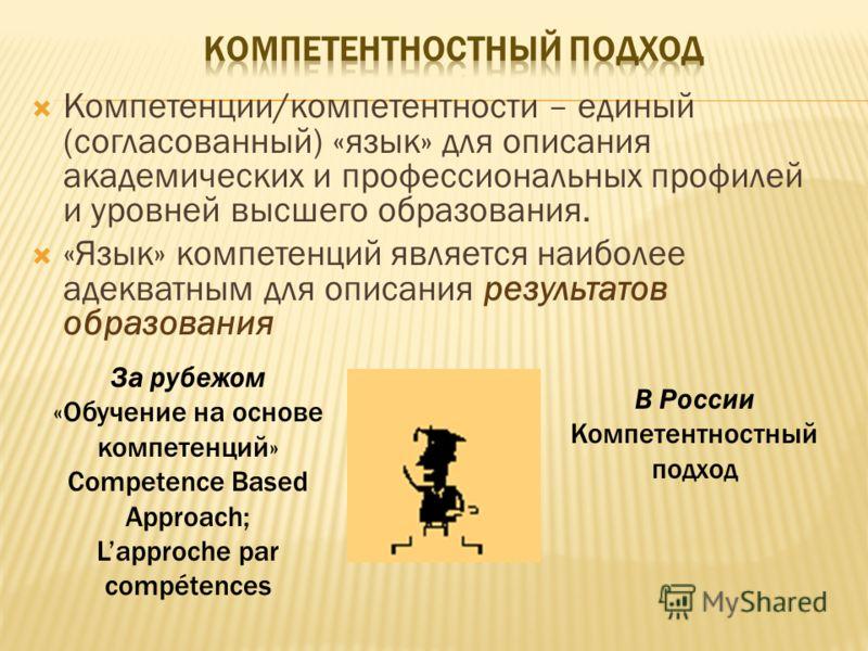 Компетенции/компетентности – единый (согласованный) «язык» для описания академических и профессиональных профилей и уровней высшего образования. «Язык» компетенций является наиболее адекватным для описания результатов образования За рубежом «Обучение