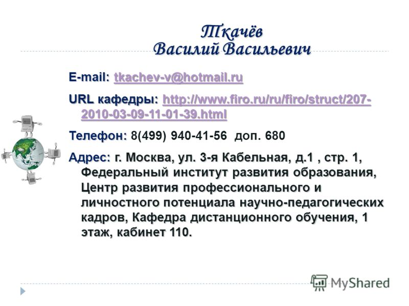 Ткачёв Василий Васильевич E-mail: tkachev-v@hotmail.ru tkachev-v@hotmail.ru URL кафедры: http://www.firo.ru/ru/firo/struct/207- 2010-03-09-11-01-39.html http://www.firo.ru/ru/firo/struct/207- 2010-03-09-11-01-39.htmlhttp://www.firo.ru/ru/firo/struct/