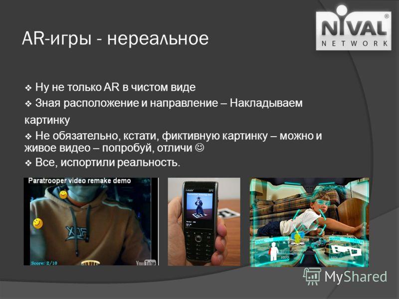 AR-игры - нереальное Ну не только AR в чистом виде Зная расположение и направление – Накладываем картинку Не обязательно, кстати, фиктивную картинку – можно и живое видео – попробуй, отличи Все, испортили реальность.