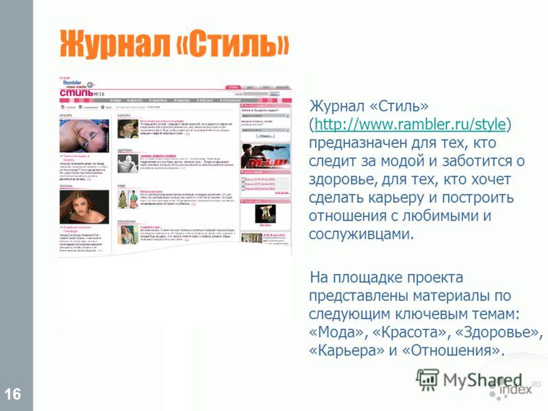 16 Журнал «Стиль» Журнал «Стиль» (http://www.rambler.ru/style) предназначен для тех, кто следит за модой и заботится о здоровье, для тех, кто хочет сделать карьеру и построить отношения с любимыми и сослуживцами.http://www.rambler.ru/style На площадк