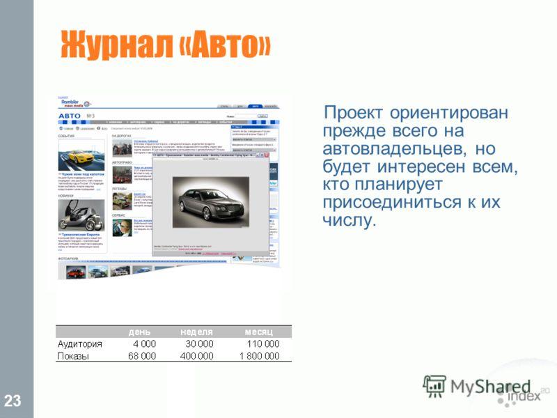 23 Журнал «Авто» Проект ориентирован прежде всего на автовладельцев, но будет интересен всем, кто планирует присоединиться к их числу.
