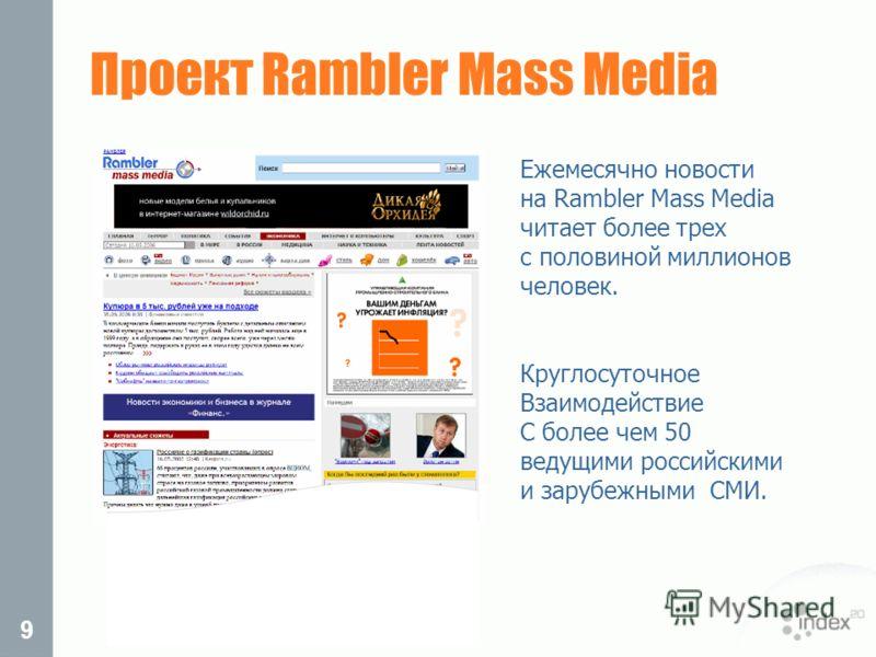 9 Ежемесячно новости на Rambler Mass Media читает более трех с половиной миллионов человек. Круглосуточное Взаимодействие С более чем 50 ведущими российскими и зарубежными СМИ. Проект Rambler Mass Media