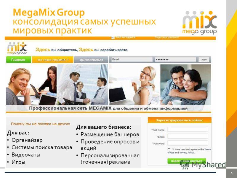 4 MegaMix Group консолидация самых успешных мировых практик Для вас: Органайзер Системы поиска товара Видеочаты Игры Для вашего бизнеса: Размещение баннеров Проведение опросов и акций Персонализированная (точечная) реклама