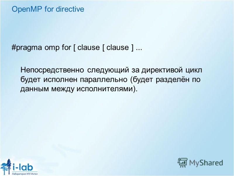 OpenMP for directive #pragma omp for [ clause [ clause ]... Непосредственно следующий за директивой цикл будет исполнен параллельно (будет разделён по данным между исполнителями).