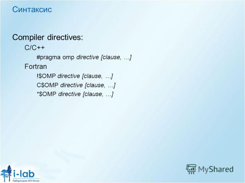Синтаксис Compiler directives: C/C++ #pragma omp directive [clause, …] Fortran !$OMP directive [clause, …] C$OMP directive [clause, …] *$OMP directive [clause, …]