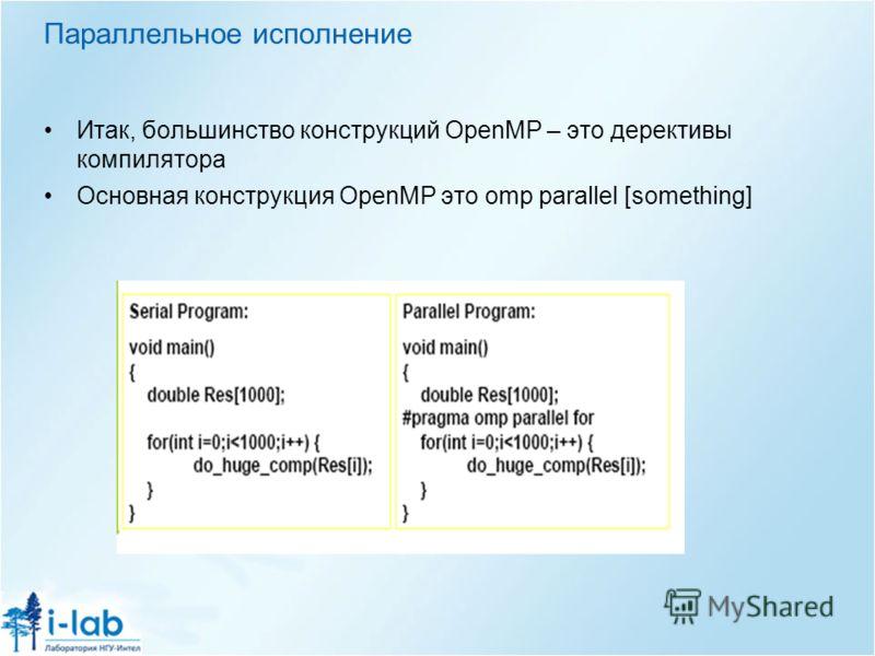 Параллельное исполнение Итак, большинство конструкций OpenMP – это дерективы компилятора Основная конструкция OpenMP это omp parallel [something]
