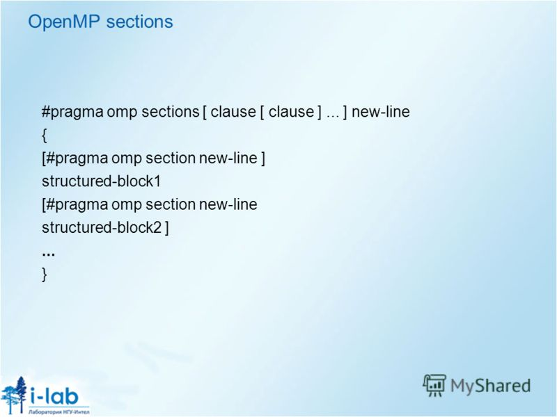 OpenMP sections #pragma omp sections [ clause [ clause ]... ] new-line { [#pragma omp section new-line ] structured-block1 [#pragma omp section new-line structured-block2 ]... }