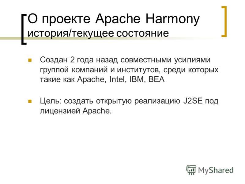 О проекте Apache Harmony история/текущее состояние Создан 2 года назад совместными усилиями группой компаний и институтов, среди которых такие как Apache, Intel, IBM, BEA Цель: создать открытую реализацию J2SE под лицензией Apache.