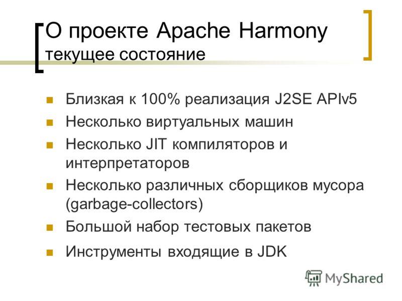 О проекте Apache Harmony текущее состояние Близкая к 100% реализация J2SE APIv5 Несколько виртуальных машин Несколько JIT компиляторов и интерпретаторов Несколько различных сборщиков мусора (garbage-collectors) Большой набор тестовых пакетов Инструме